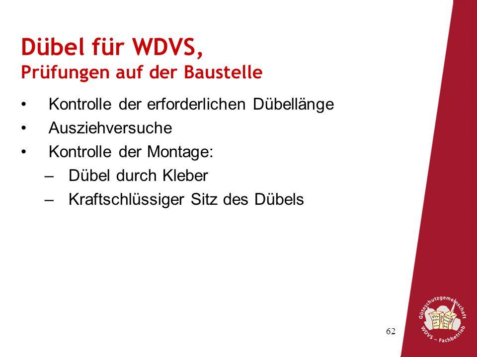 62 Dübel für WDVS, Prüfungen auf der Baustelle Kontrolle der erforderlichen Dübellänge Ausziehversuche Kontrolle der Montage: –Dübel durch Kleber –Kraftschlüssiger Sitz des Dübels
