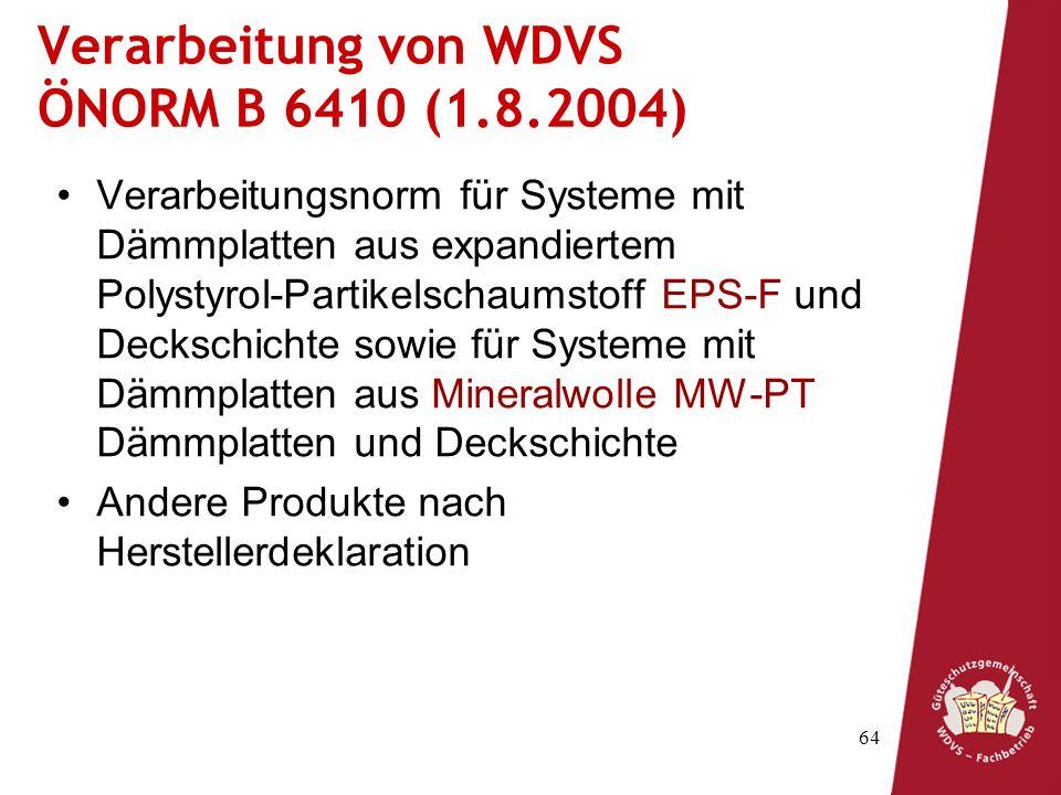 64 Verarbeitung von WDVS ÖNORM B 6410 (1.8.2004) Verarbeitungsnorm für Systeme mit Dämmplatten aus expandiertem Polystyrol-Partikelschaumstoff EPS-F und Deckschichte sowie für Systeme mit Dämmplatten aus Mineralwolle MW-PT Dämmplatten und Deckschichte Andere Produkte nach Herstellerdeklaration
