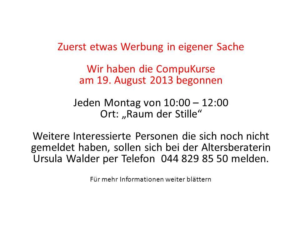Zuerst etwas Werbung in eigener Sache Wir haben die CompuKurse am 19. August 2013 begonnen Jeden Montag von 10:00 – 12:00 Ort: Raum der Stille Weitere