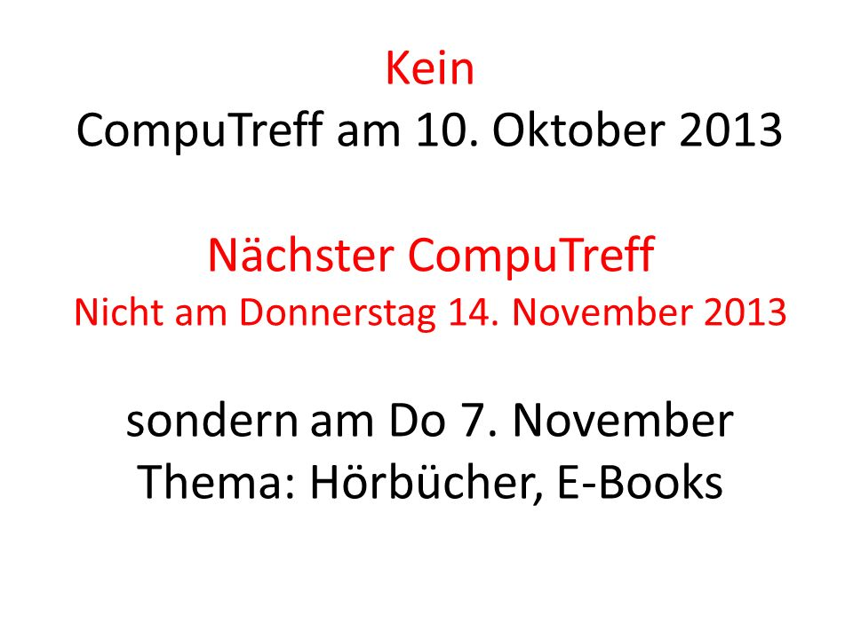 Kein CompuTreff am 10. Oktober 2013 Nächster CompuTreff Nicht am Donnerstag 14. November 2013 sondern am Do 7. November Thema: Hörbücher, E-Books