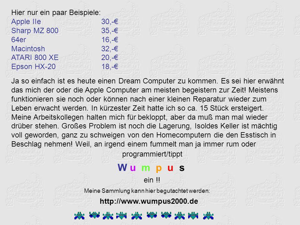 Hier nur ein paar Beispiele: Apple IIe 30,- Sharp MZ 800 35,- 64er16,- Macintosh32,- ATARI 800 XE20,- Epson HX-2018,- Ja so einfach ist es heute einen Dream Computer zu kommen.