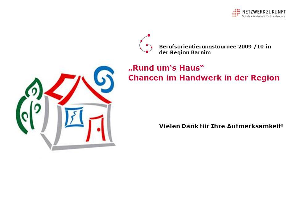 Vielen Dank für Ihre Aufmerksamkeit! Berufsorientierungstournee 2009 /10 in der Region Barnim Rund ums Haus Chancen im Handwerk in der Region