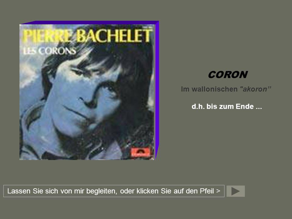 CORON Im wallonischen akoron d.h.bis zum Ende...