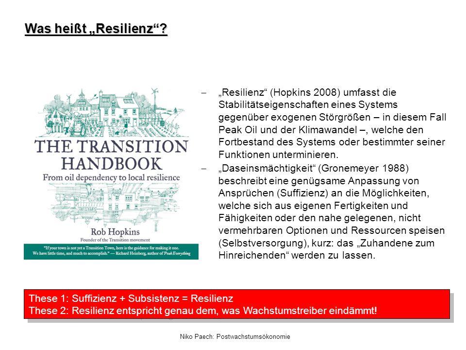 Niko Paech: Postwachstumsökonomie Was heißt Resilienz? Resilienz (Hopkins 2008) umfasst die Stabilitätseigenschaften eines Systems gegenüber exogenen