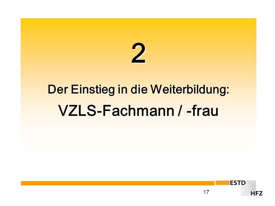 17 2 Der Einstieg in die Weiterbildung: VZLS-Fachmann / -frau