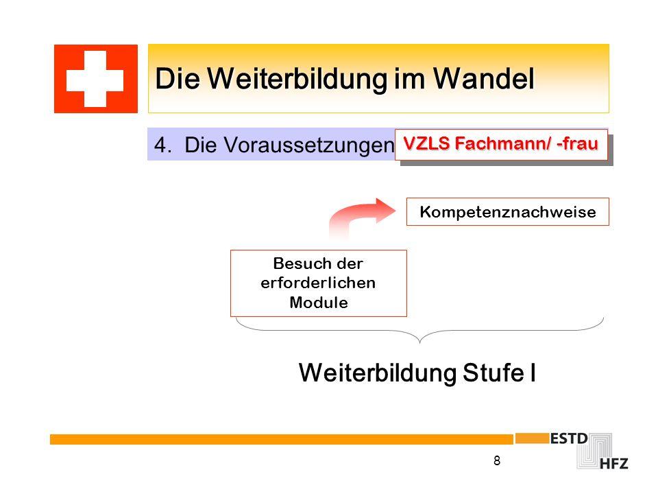 8 Die Weiterbildung im Wandel 4. Die Voraussetzungen VZLS Fachmann/ -frau Besuch der erforderlichen Module Kompetenznachweise Weiterbildung Stufe I