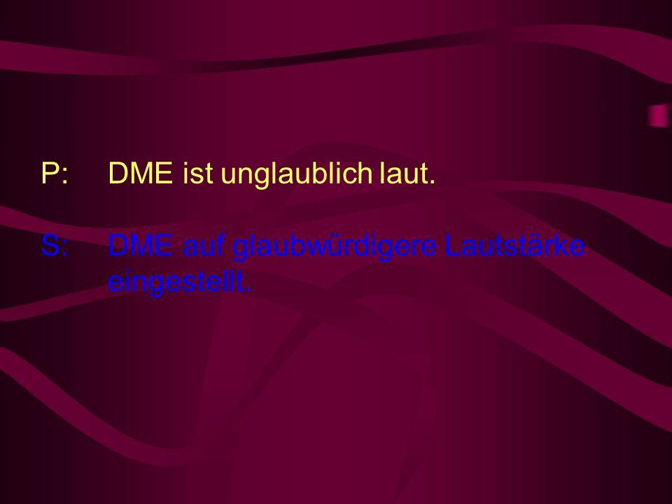 P: DME ist unglaublich laut. S: DME auf glaubwürdigere Lautstärke eingestellt.