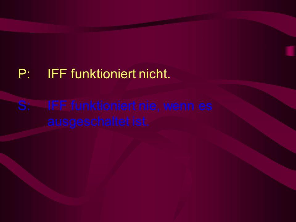 P: IFF funktioniert nicht. S: IFF funktioniert nie, wenn es ausgeschaltet ist.