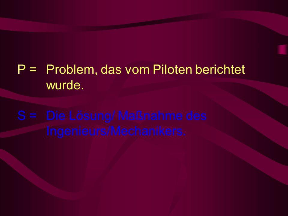 P = Problem, das vom Piloten berichtet wurde. S = Die Lösung/ Maßnahme des Ingenieurs/Mechanikers.