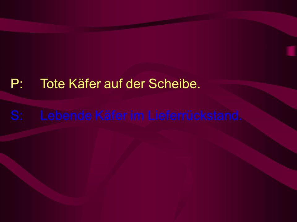 P: Tote Käfer auf der Scheibe. S: Lebende Käfer im Lieferrückstand.