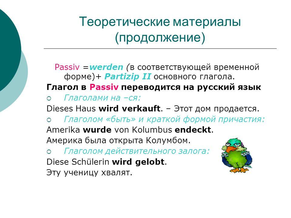 Теоретические материалы (продолжение) Passiv =werden (в соответствующей временной форме)+ Partizip II основного глагола. Глагол в Passiv переводится н