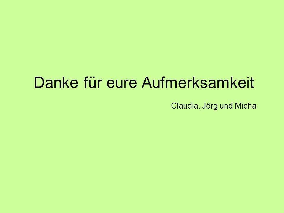 Danke für eure Aufmerksamkeit Claudia, Jörg und Micha
