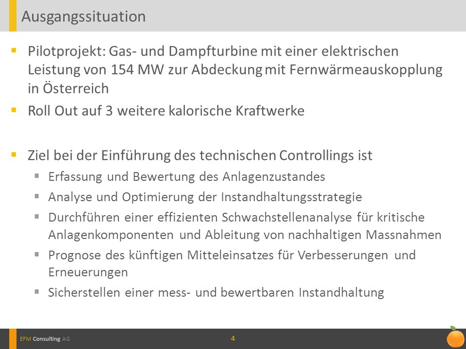 44 Pilotprojekt: Gas- und Dampfturbine mit einer elektrischen Leistung von 154 MW zur Abdeckung mit Fernwärmeauskopplung in Österreich Roll Out auf 3 weitere kalorische Kraftwerke Ziel bei der Einführung des technischen Controllings ist Erfassung und Bewertung des Anlagenzustandes Analyse und Optimierung der Instandhaltungsstrategie Durchführen einer effizienten Schwachstellenanalyse für kritische Anlagenkomponenten und Ableitung von nachhaltigen Massnahmen Prognose des künftigen Mitteleinsatzes für Verbesserungen und Erneuerungen Sicherstellen einer mess- und bewertbaren Instandhaltung Ausgangssituation EFM Consulting AG