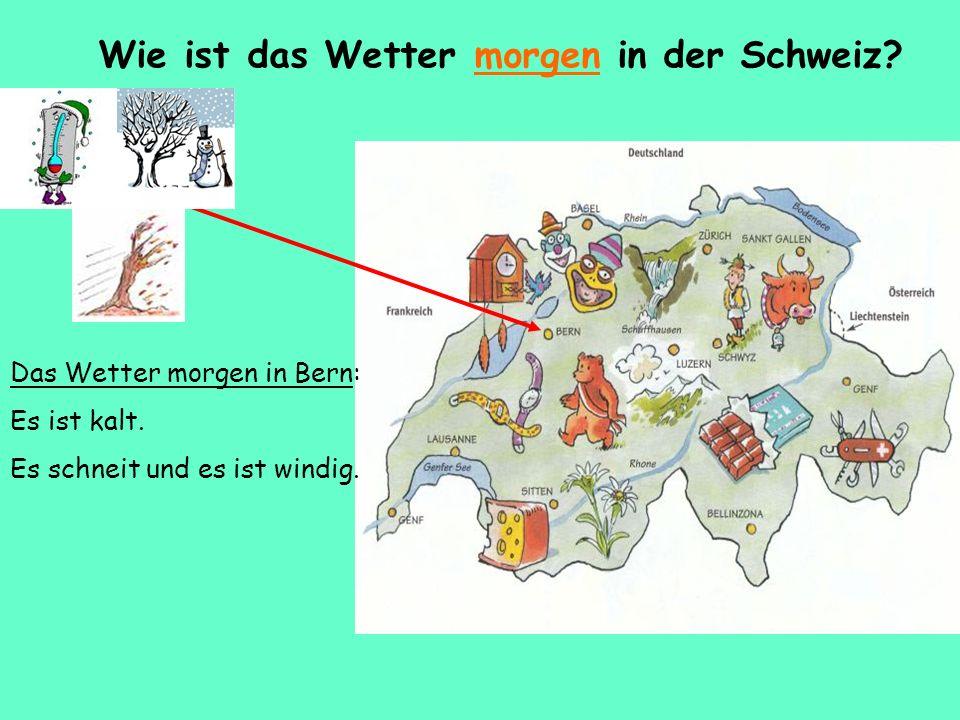 Wie ist das Wetter morgen in der Schweiz? Das Wetter morgen in Bern: Es ist kalt. Es schneit und es ist windig.
