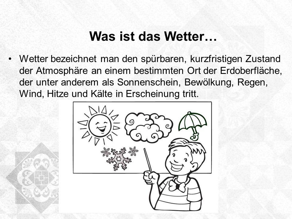 Was ist das Wetter… Wetter bezeichnet man den spürbaren, kurzfristigen Zustand der Atmosphäre an einem bestimmten Ort der Erdoberfläche, der unter and