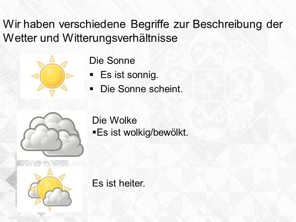 Wir haben verschiedene Begriffe zur Beschreibung der Wetter und Witterungsverhältnisse Die Sonne Es ist sonnig. Die Sonne scheint. Die Wolke Es ist wo