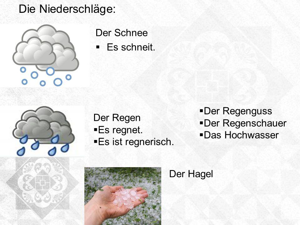 Der Schnee Es schneit. Der Regen Es regnet. Es ist regnerisch. Die Niederschläge: Der Hagel Der Regenguss Der Regenschauer Das Hochwasser