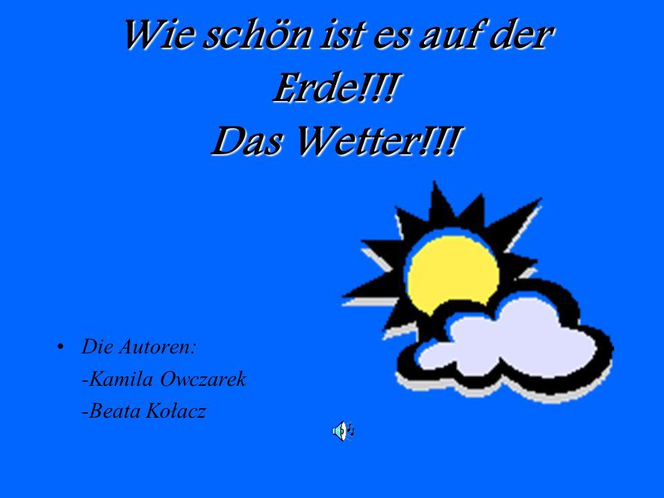 Wie schön ist es auf der Erde!!! Das Wetter!!! Die Autoren: -Kamila Owczarek -Beata Kołacz