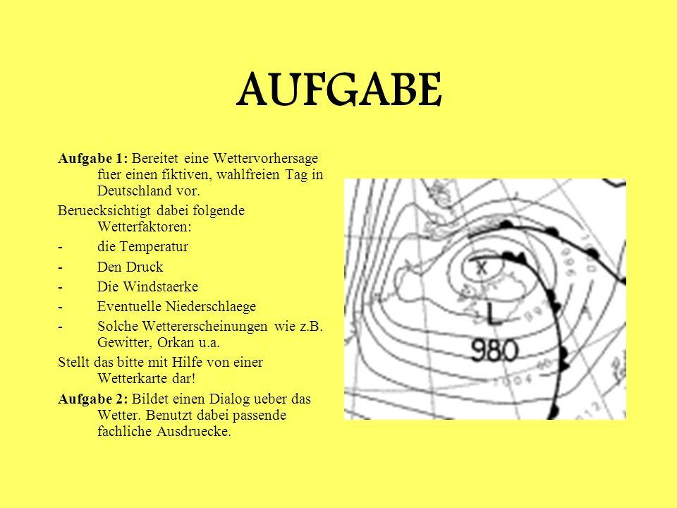 AUFGABE Aufgabe 1: Bereitet eine Wettervorhersage fuer einen fiktiven, wahlfreien Tag in Deutschland vor. Beruecksichtigt dabei folgende Wetterfaktore