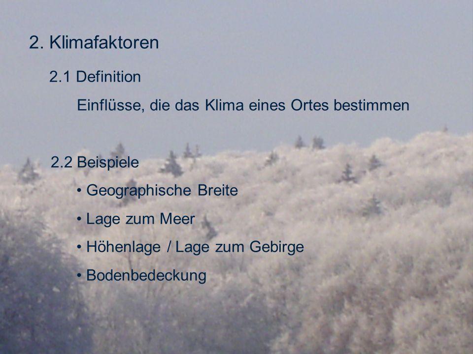 2. Klimafaktoren 2.1 Definition Einflüsse, die das Klima eines Ortes bestimmen 2.2 Beispiele Geographische Breite Lage zum Meer Höhenlage / Lage zum G