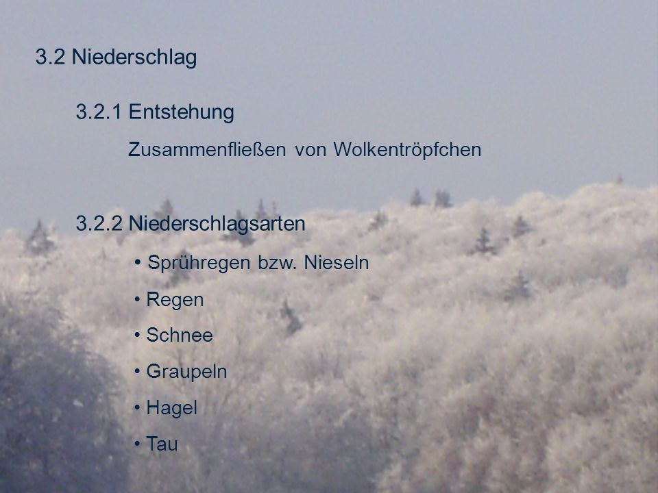 3.2 Niederschlag 3.2.1 Entstehung Zusammenfließen von Wolkentröpfchen 3.2.2 Niederschlagsarten Sprühregen bzw. Nieseln Regen Schnee Graupeln Hagel Tau