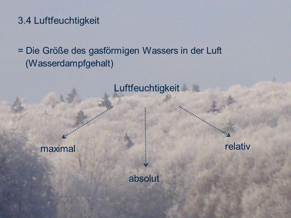 3.4 Luftfeuchtigkeit = Die Größe des gasförmigen Wassers in der Luft (Wasserdampfgehalt) Luftfeuchtigkeit maximal absolut relativ