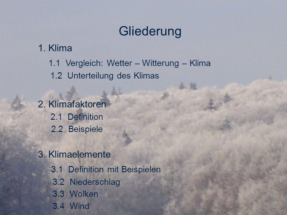 Gliederung 1. Klima 1.1 Vergleich: Wetter – Witterung – Klima 1.2 Unterteilung des Klimas 2. Klimafaktoren 2.1 Definition 2.2 Beispiele 3. Klimaelemen