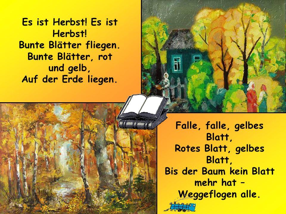 Es ist Herbst! Bunte Blätter fliegen. Bunte Blätter, rot und gelb, Auf der Erde liegen. Falle, falle, gelbes Blatt, Rotes Blatt, gelbes Blatt, Bis der