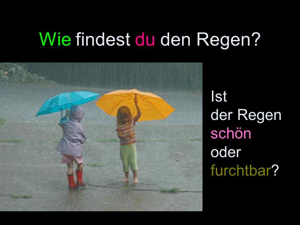 Wie findest du den Regen? Ist der Regen schön oder furchtbar?