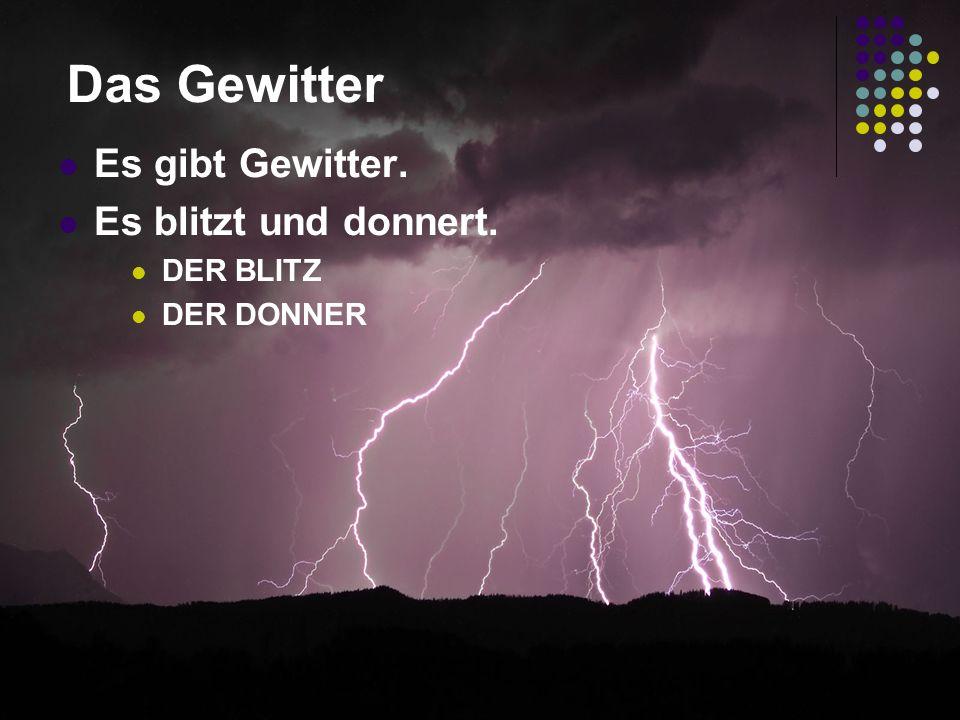 Das Gewitter Es gibt Gewitter. Es blitzt und donnert. DER BLITZ DER DONNER