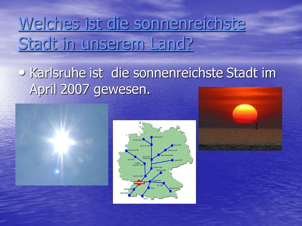 Welches ist die sonnenreichste Stadt in unserem Land? Karlsruhe ist die sonnenreichste Stadt im April 2007 gewesen. Karlsruhe ist die sonnenreichste S