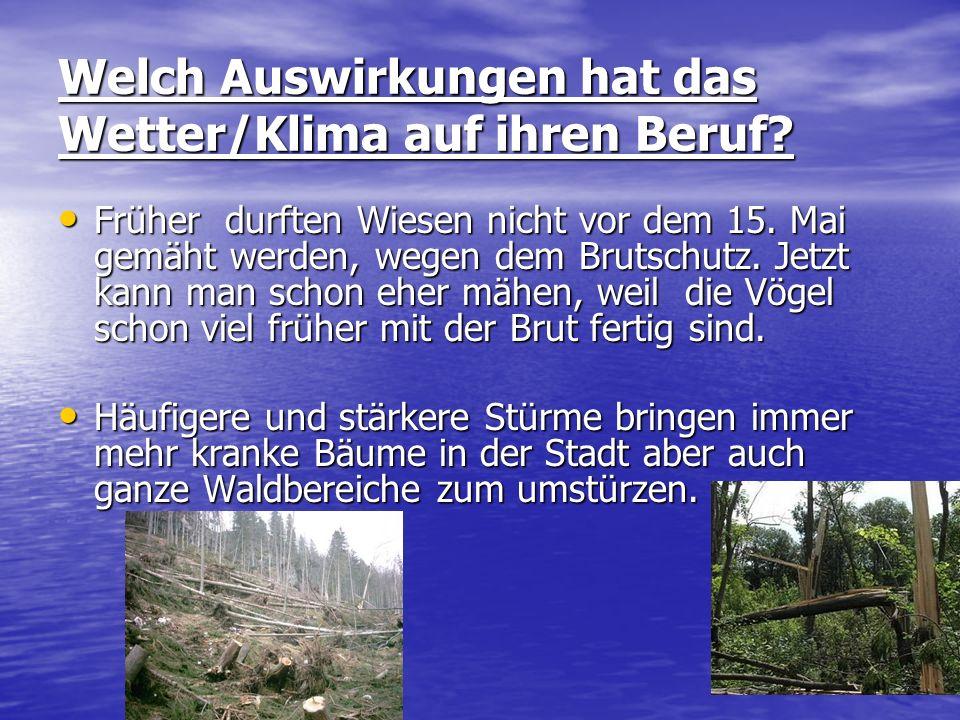 Welch Auswirkungen hat das Wetter/Klima auf ihren Beruf? Früher durften Wiesen nicht vor dem 15. Mai gemäht werden, wegen dem Brutschutz. Jetzt kann m