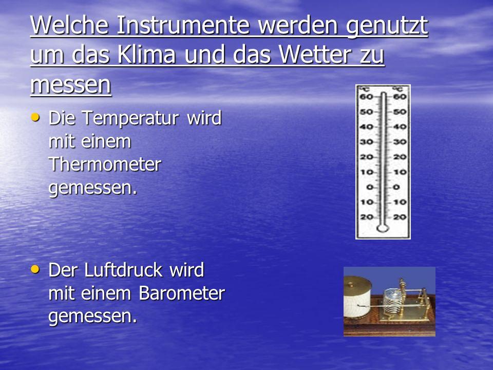 Welche Instrumente werden genutzt um das Klima und das Wetter zu messen Die Temperatur wird mit einem Thermometer gemessen. Die Temperatur wird mit ei