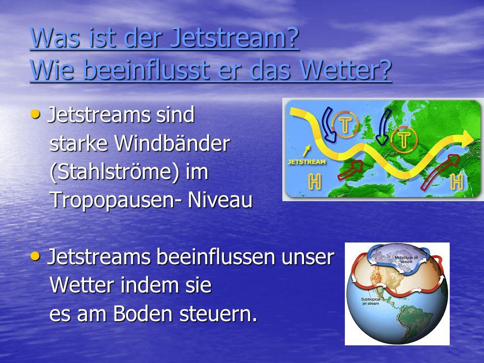 Was ist der Jetstream? Wie beeinflusst er das Wetter? Jetstreams sind Jetstreams sind starke Windbänder starke Windbänder (Stahlströme) im (Stahlström
