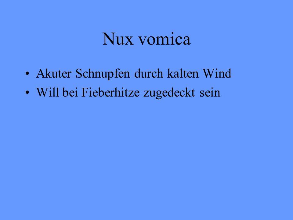 Nux vomica Akuter Schnupfen durch kalten Wind Will bei Fieberhitze zugedeckt sein