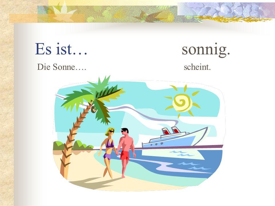 Es ist… sonnig. Die Sonne….scheint.
