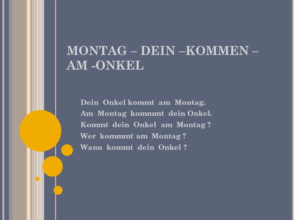 MONTAG – DEIN –KOMMEN – AM -ONKEL Dein Onkel kommt am Montag. Am Montag kommmt dein Onkel. Kommt dein Onkel am Montag ? Wer kommmt am Montag ? Wann ko