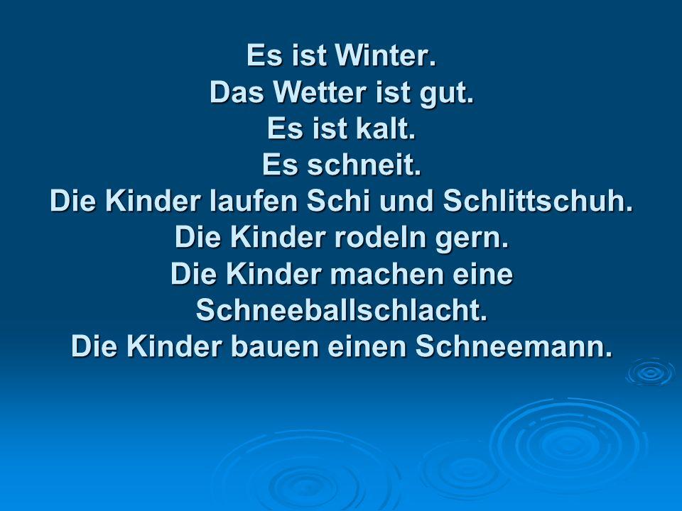 Es ist Winter. Das Wetter ist gut. Es ist kalt. Es schneit. Die Kinder laufen Schi und Schlittschuh. Die Kinder rodeln gern. Die Kinder machen eine Sc