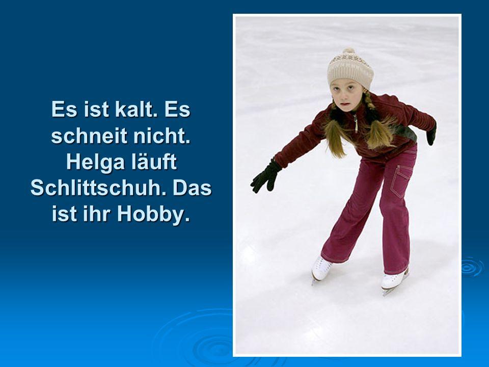 Es ist kalt. Es schneit nicht. Helga läuft Schlittschuh. Das ist ihr Hobby.