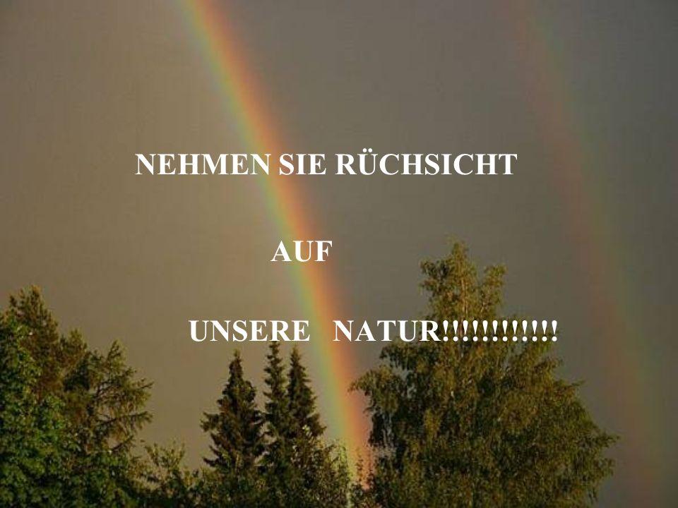 NEHMEN SIE RÜCHSICHT AUF UNSERE NATUR!!!!!!!!!!!!