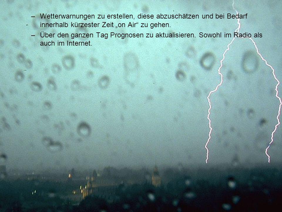 –Wetterwarnungen zu erstellen, diese abzuschätzen und bei Bedarf innerhalb kürzester Zeit on Air zu gehen. –Über den ganzen Tag Prognosen zu aktualisi