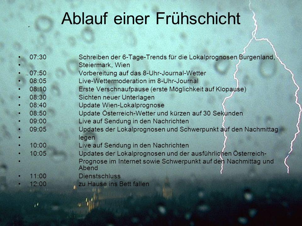 Ablauf einer Frühschicht 07:30Schreiben der 6-Tage-Trends für die Lokalprognosen Burgenland, Steiermark, Wien 07:50Vorbereitung auf das 8-Uhr-Journal-