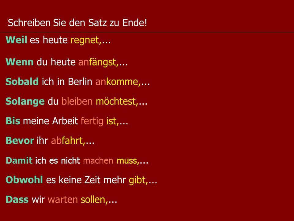 Schreiben Sie den Satz zu Ende! Weil es heute regnet,... Wenn du heute anfängst,... Sobald ich in Berlin ankomme,... Solange du bleiben möchtest,... B