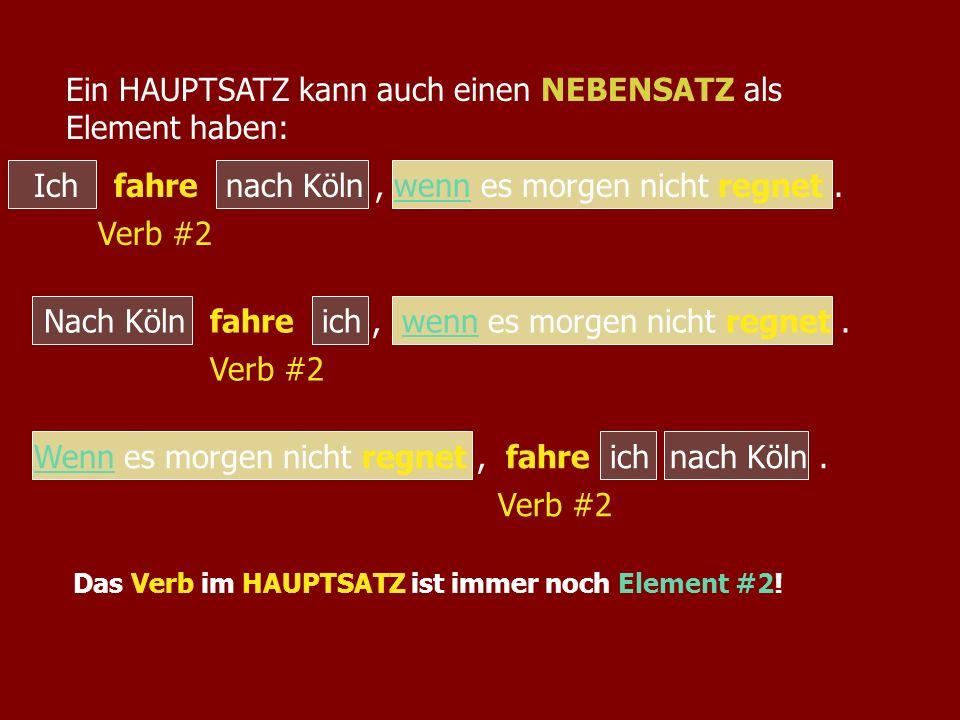 Ich nach Köln, wenn es morgen nicht regnet.fahre Verb #2 Ein HAUPTSATZ kann auch einen NEBENSATZ als Element haben: Nach Köln ich, wenn es morgen nich