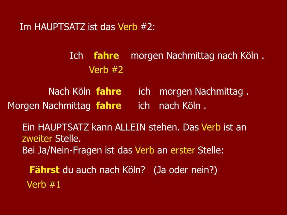 Ich morgen Nachmittag nach Köln.fahre Verb #2 Im HAUPTSATZ ist das Verb #2: Nach Köln ich morgen Nachmittag.fahre Ein HAUPTSATZ kann ALLEIN stehen. Da