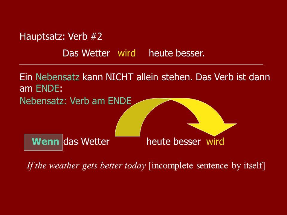 Das Wetterheute besser.wird Hauptsatz: Verb #2 Nebensatz: Verb am ENDE Wenn das Wetterheute besserwird Ein Nebensatz kann NICHT allein stehen. Das Ver