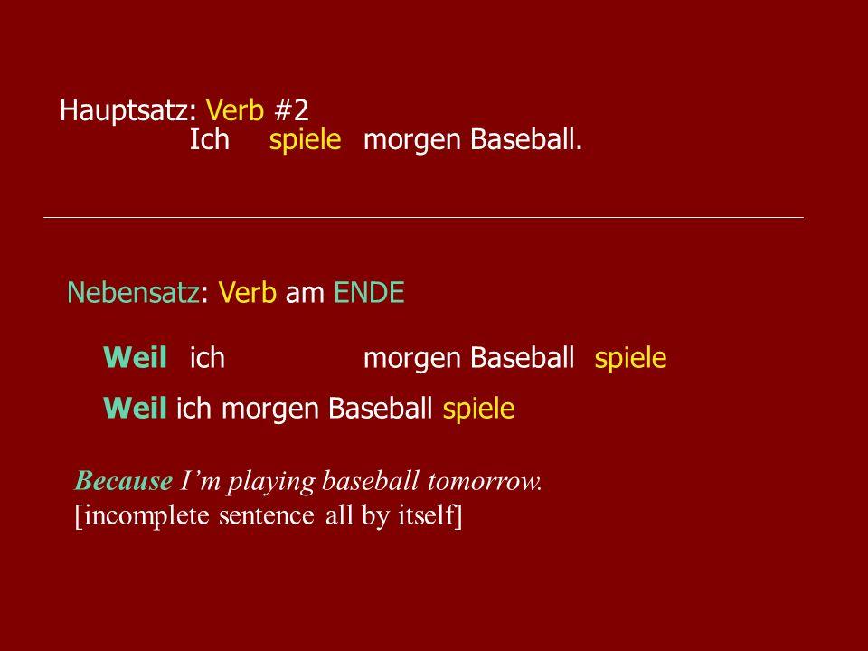 Ichmorgen Baseball.spiele Hauptsatz: Verb #2 Nebensatz: Verb am ENDE Weilichmorgen Baseballspiele Weil ich morgen Baseballspiele Because Im playing ba