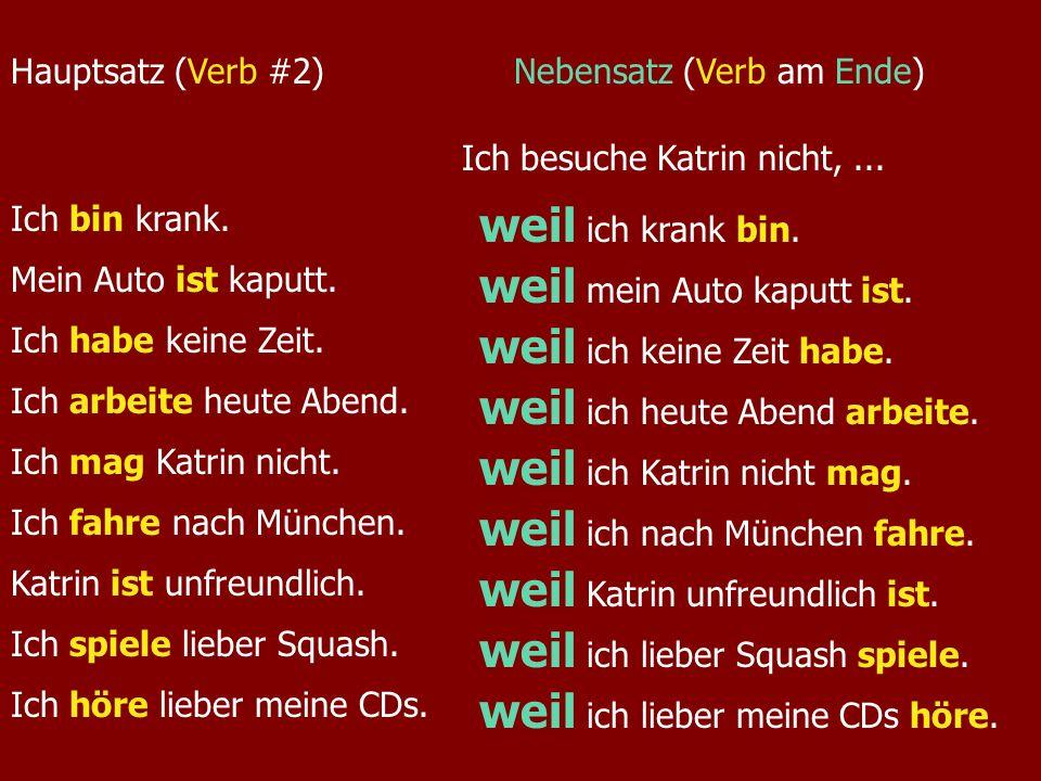 Hauptsatz (Verb #2)Nebensatz (Verb am Ende) Ich besuche Katrin nicht,... Ich bin krank. Mein Auto ist kaputt. Ich habe keine Zeit. Ich arbeite heute A