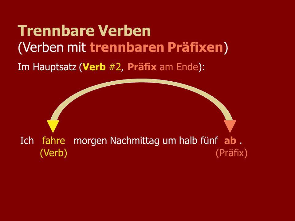 Ich morgen Nachmittag um halb fünf.fahreab (Verb) (Präfix) Trennbare Verben (Verben mit trennbaren Präfixen) Im Hauptsatz (Verb #2, Präfix am Ende):