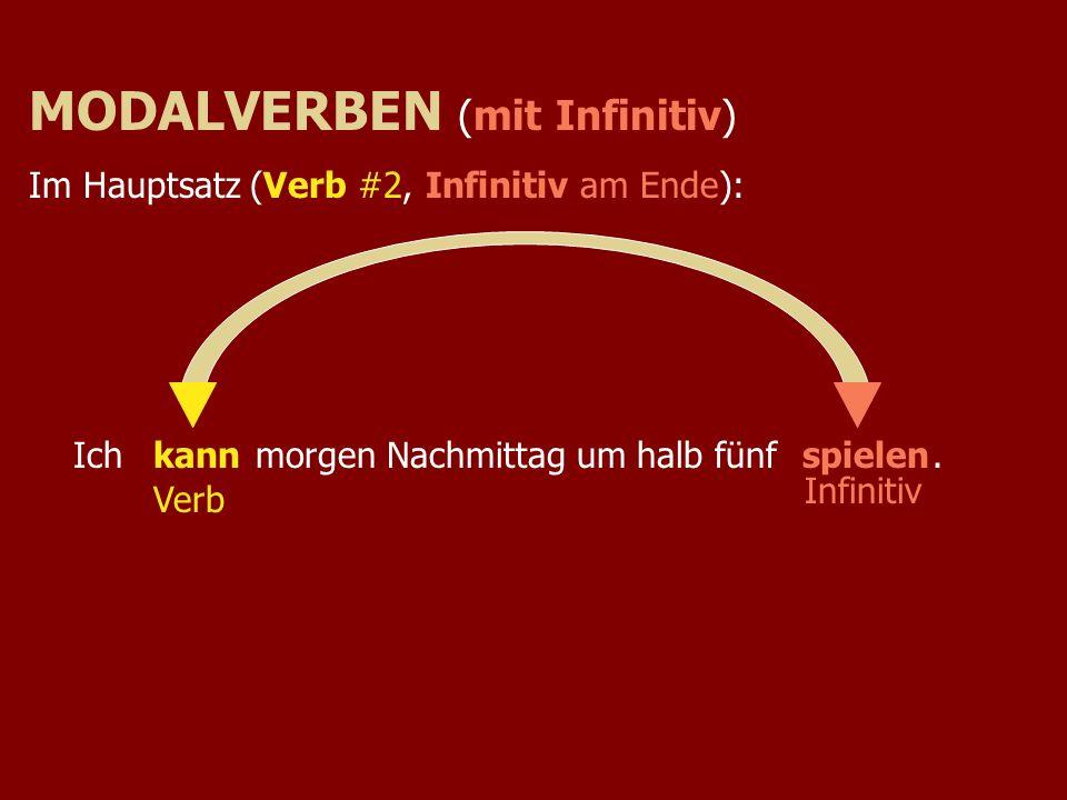 Ich morgen Nachmittag um halb fünf.kannspielen Verb MODALVERBEN (mit Infinitiv) Im Hauptsatz (Verb #2, Infinitiv am Ende): Infinitiv
